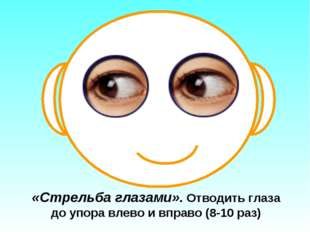 «Стрельба глазами». Отводить глаза до упора влево и вправо (8-10 раз)
