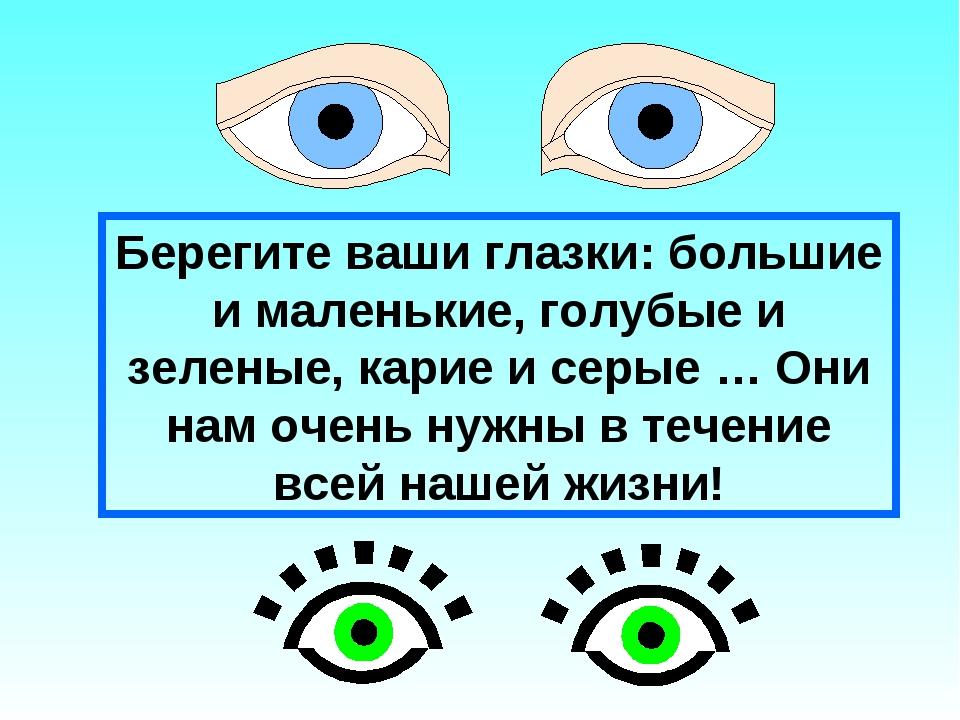 Берегите ваши глазки: большие и маленькие, голубые и зеленые, карие и серые …...