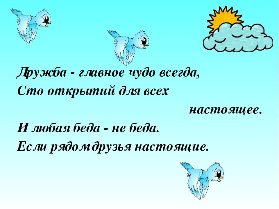 Дружба - главное чудо всегда, Сто открытий для всех настоящее. И любая беда -...