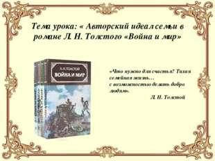 Тема урока: « Авторский идеал семьи в романе Л. Н. Толстого «Война и мир» «Чт