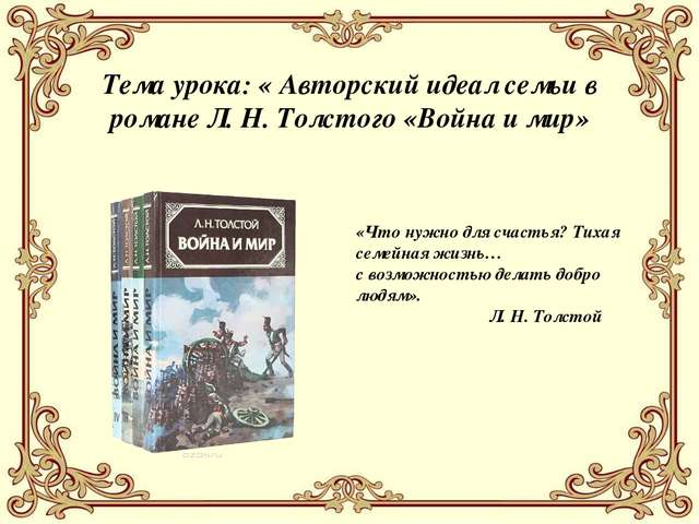 Тема урока: « Авторский идеал семьи в романе Л. Н. Толстого «Война и мир» «Чт...