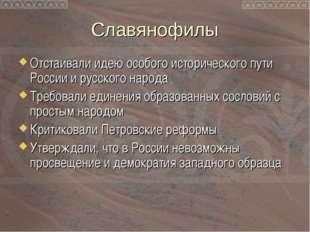 Славянофилы Отстаивали идею особого исторического пути России и русского наро