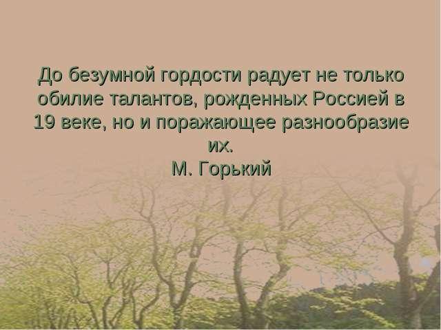 До безумной гордости радует не только обилие талантов, рожденных Россией в 19...