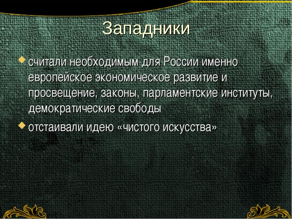 Западники считали необходимым для России именно европейское экономическое раз...