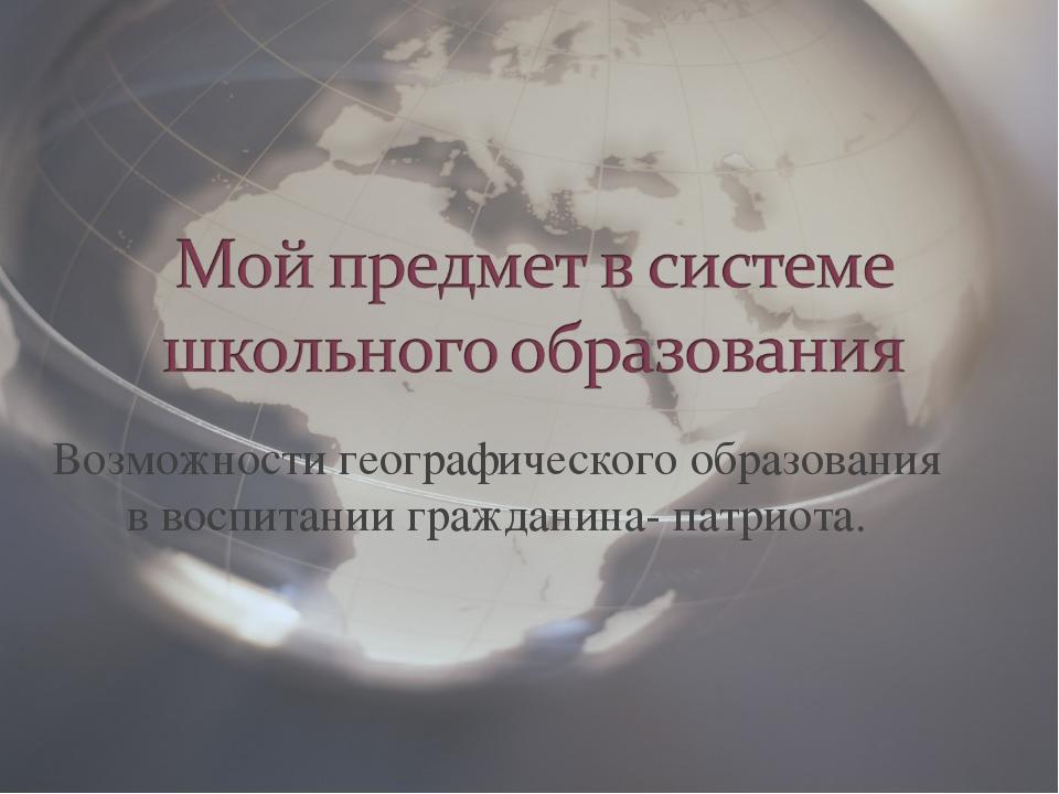 Возможности географического образования в воспитании гражданина- патриота.