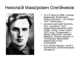 Никола́й Мака́рович Оле́йников (5 (17) августа 1898, станица Каменская, Всеве