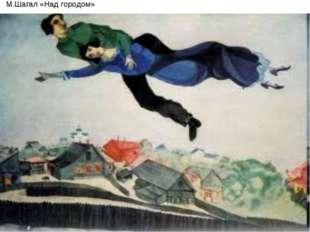 М.Шагал «Над городом»