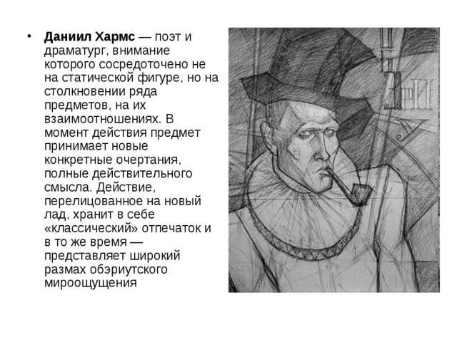Даниил Хармс — поэт и драматург, внимание которого сосредоточено не на статич...