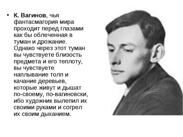 К. Вагинов, чья фантасмагория мира проходит перед глазами как бы облеченная в...