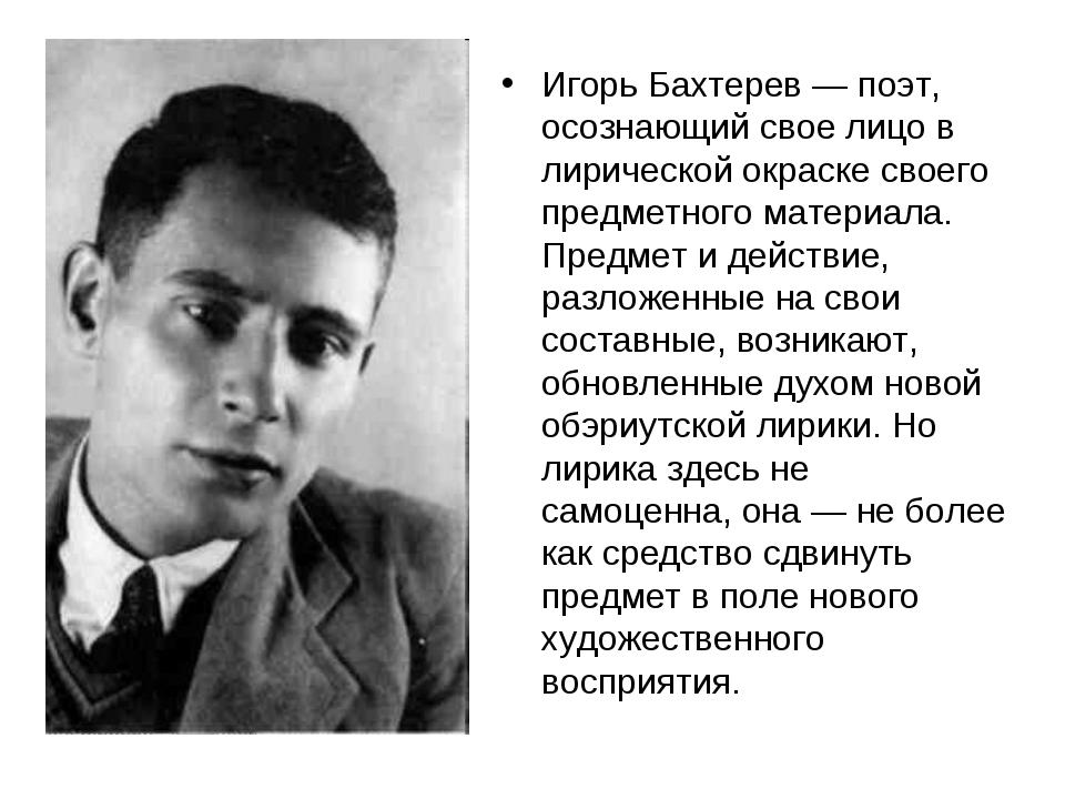Игорь Бахтерев — поэт, осознающий свое лицо в лирической окраске своего предм...