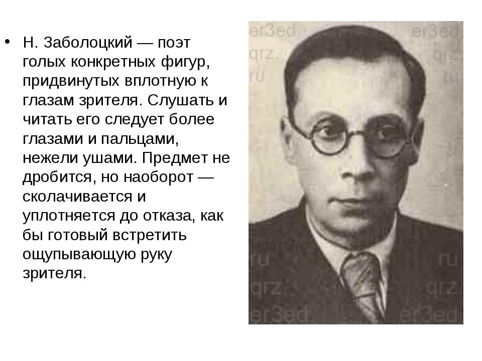 Н. Заболоцкий — поэт голых конкретных фигур, придвинутых вплотную к глазам зр...