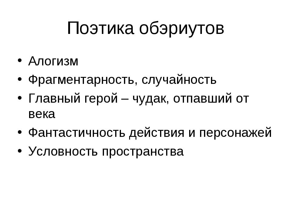 Поэтика обэриутов Алогизм Фрагментарность, случайность Главный герой – чудак,...