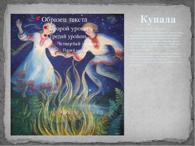 24 июня - день Купалы (Иван Купала). В этом празднике ощущается настойчивое...