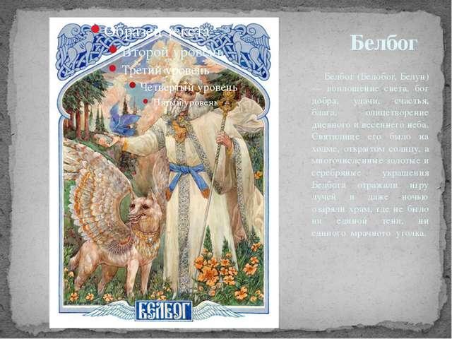 Белбог (Белобог, Белун) — воплощение света, бог добра, удачи, счастья, блага...