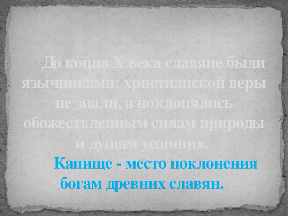 До конца Х века славяне были язычниками: христианской веры не знали, а покло...
