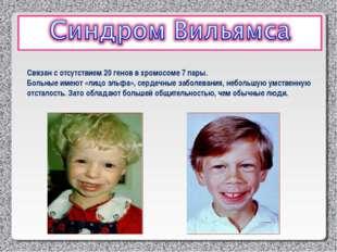 Связан с отсутствием 20 генов в хромосоме 7 пары. Больные имеют «лицо эльфа»,