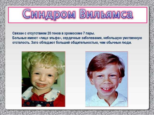 Связан с отсутствием 20 генов в хромосоме 7 пары. Больные имеют «лицо эльфа»,...