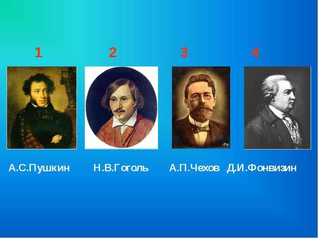 А.С.Пушкин Н.В.Гоголь А.П.Чехов Д.И.Фонвизин 1 2 3 4