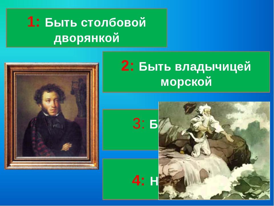 1: Быть столбовой дворянкой 4: Новое корыто 3: Быть вольной царицей 2: Быть в...