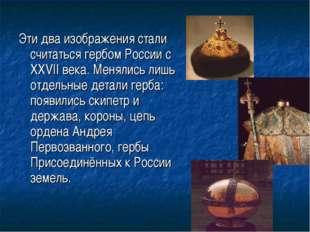 Эти два изображения стали считаться гербом России с XXVII века. Менялись лишь