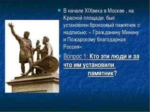 В начале XIXвека в Москве , на Красной площади, был установлен бронзовый памя