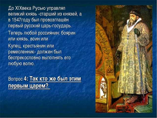 До XIXвека Русью управлял великий князь -старший из князей, а в 1547году был...