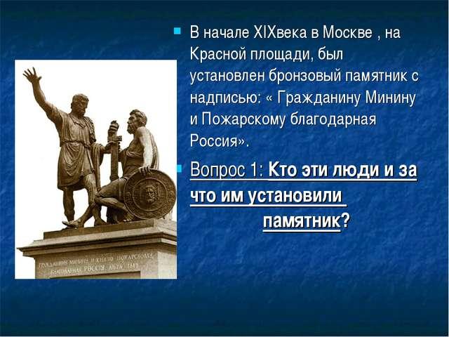 В начале XIXвека в Москве , на Красной площади, был установлен бронзовый памя...