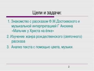 Цели и задачи: 1. Знакомство с рассказом Ф.М.Достоевского и музыкальной интер