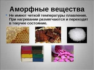 Аморфные вещества Не имеют четкой температуры плавления. При нагревании размя
