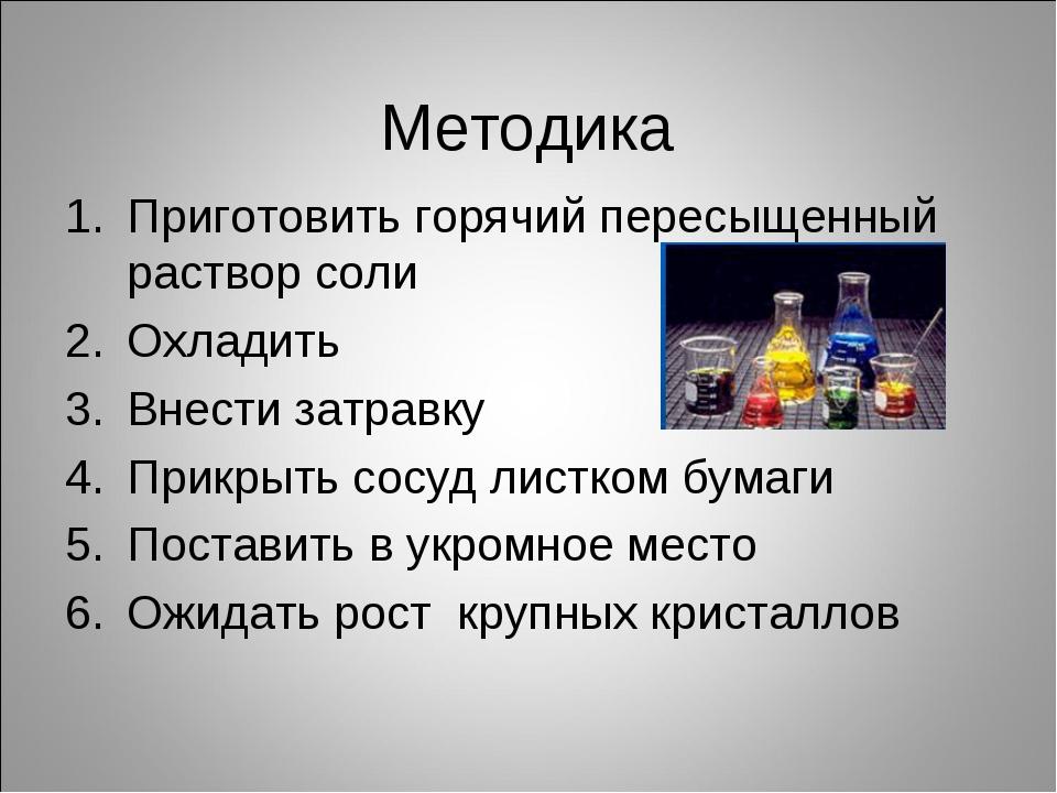 Методика Приготовить горячий пересыщенный раствор соли Охладить Внести затрав...