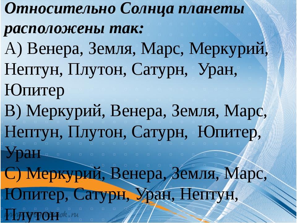 Относительно Солнца планеты расположены так: А) Венера, Земля, Марс, Меркури...