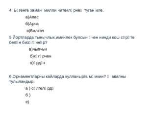 4. Бүгенге заман милли читекләрнең туган иле. а)Апас б)Арча в)Балтач 5.Йортла