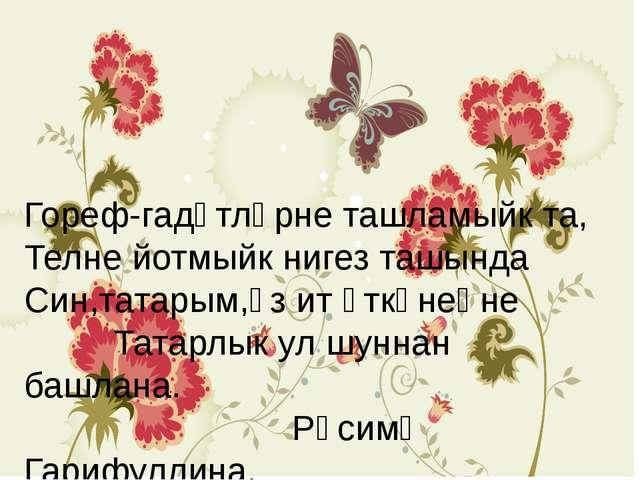 Гореф-гадәтләрне ташламыйк та, Телне йотмыйк нигез ташында Син,татарым,үз ит...