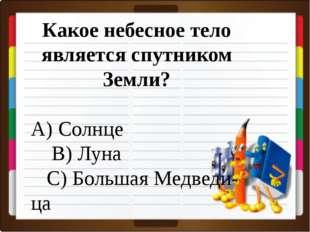 Какое небесное тело является спутником Земли? А) Солнце В) Луна С) Большая М