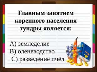 Главным занятием коренного населения тундры является: A) земледелие B) олене
