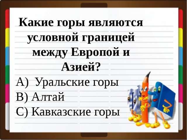 Какие горы являются условной границей между Европой и Азией? Уральские горы...