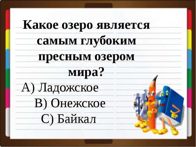 Какое озеро является самым глубоким пресным озером мира? A) Ладожское B) Оне...