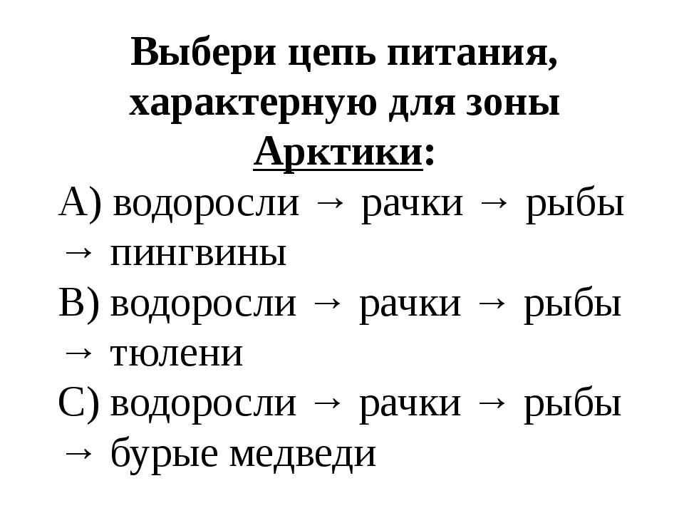 Выбери цепь питания, характерную для зоны Арктики: A) водоросли → рачки → ры...