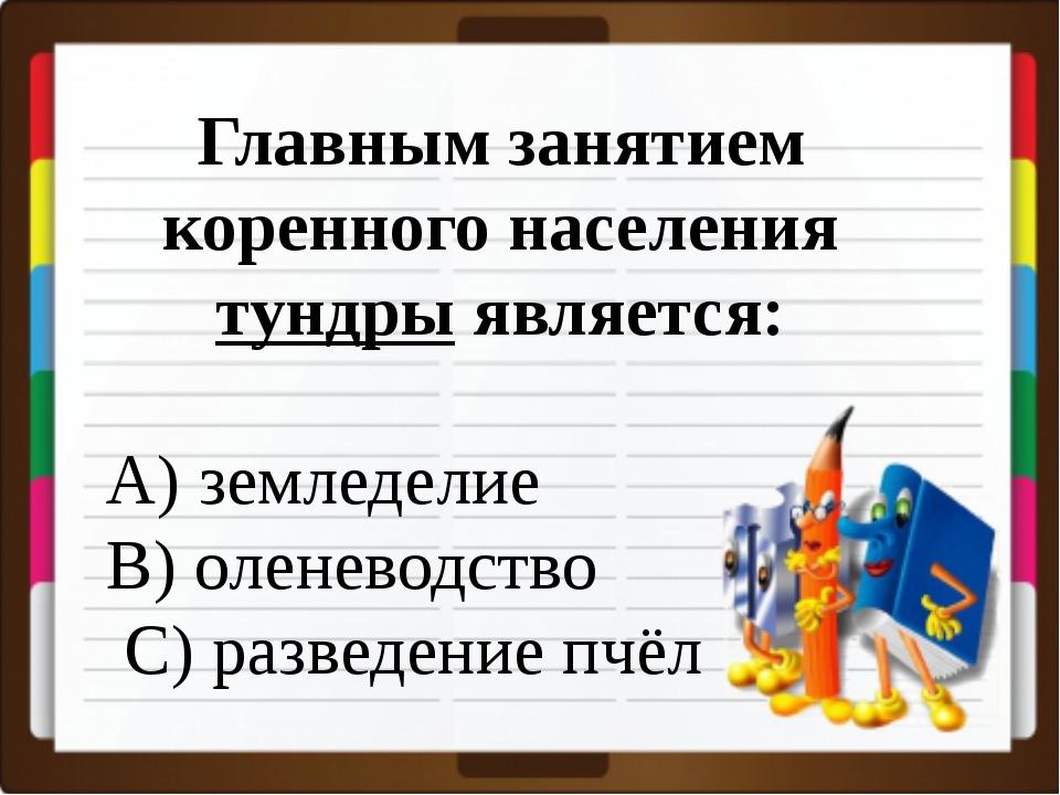 Главным занятием коренного населения тундры является: A) земледелие B) олене...