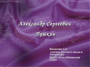 Александр Сергеевич Пушкин Малахова О.А. учитель русского языка и литературы