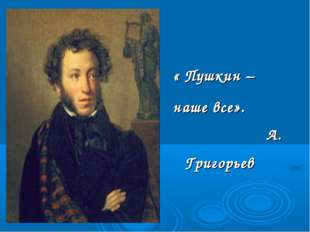 « Пушкин – наше все». А. Григорьев