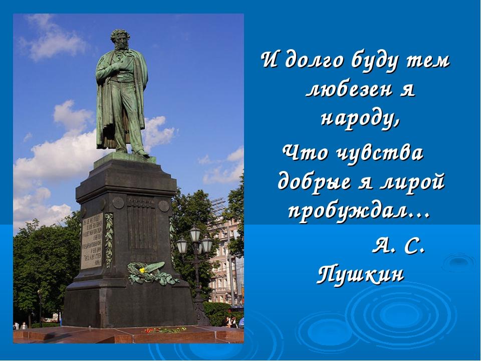 И долго буду тем любезен я народу, Что чувства добрые я лирой пробуждал… А....