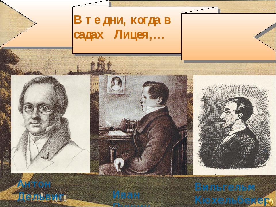 В те дни, когда в садах Лицея,… Антон Дельвиг Иван Пущин Вильгельм Кюхельбекер