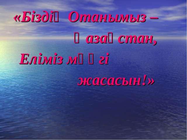 «Біздің Отанымыз – Қазақстан, Еліміз мәңгі жасасын!»