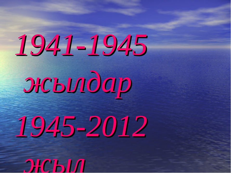 1941-1945 жылдар 1945-2012 жыл