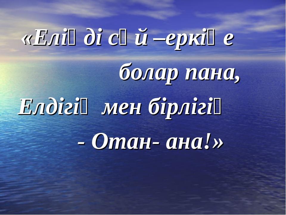 «Еліңді сүй –еркіңе болар пана, Елдігің мен бірлігің - Отан- ана!»