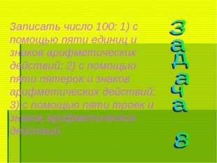 Записать число 100: 1) с помощью пяти единиц и знаков арифметических действий