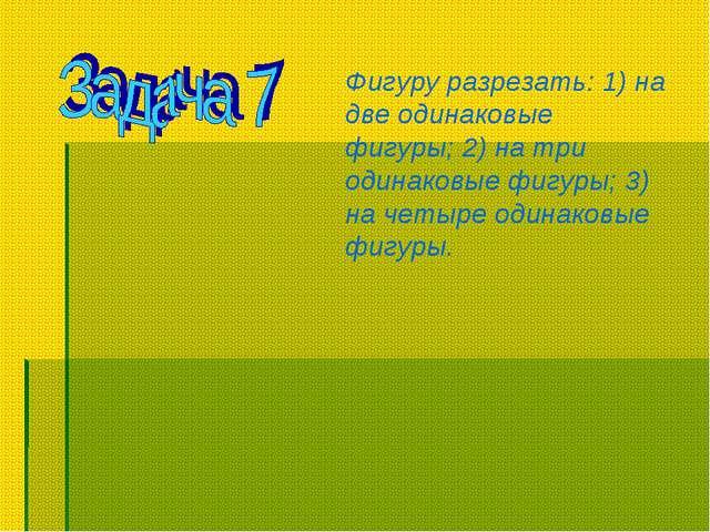 Фигуру разрезать: 1) на две одинаковые фигуры; 2) на три одинаковые фигуры; 3...