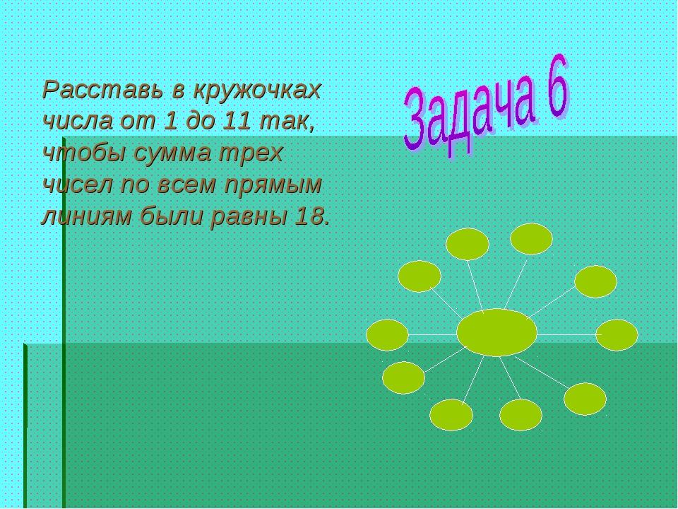 Расставь в кружочках числа от 1 до 11 так, чтобы сумма трех чисел по всем пря...