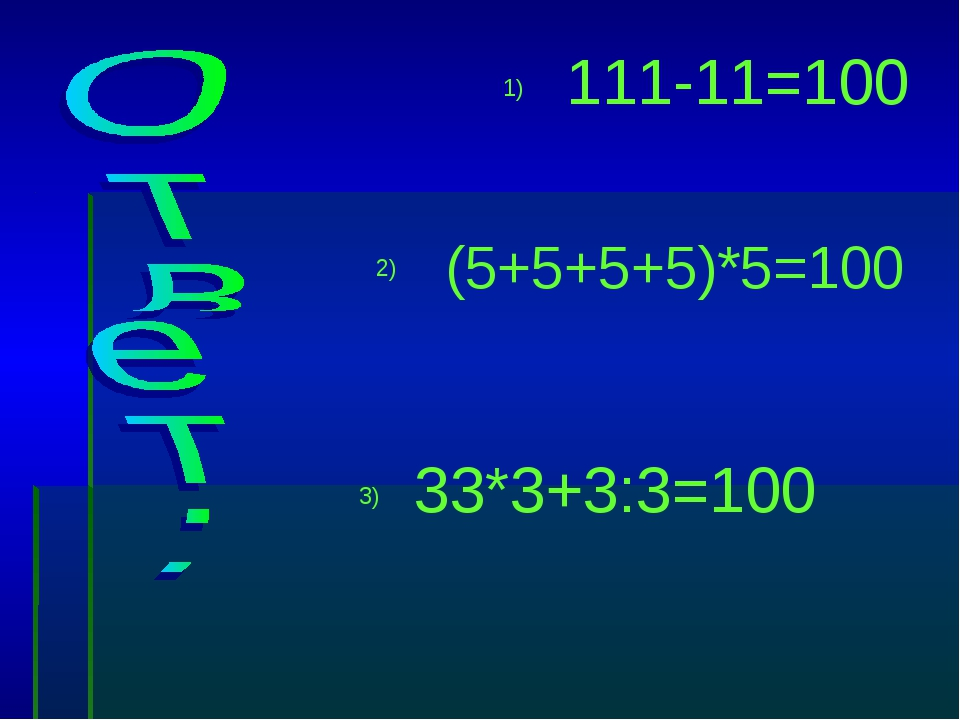 111-11=100 (5+5+5+5)*5=100 33*3+3:3=100 1) 2) 3)